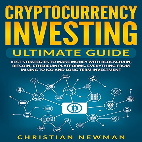 Cryptocurrency Investing - Ultimate Guide: Best Strategies to Make Money with Blockchain, Bitcoin, Ethereum Platforms. Everything from Mining to ICO and Long Term Investment. audiobook cover art