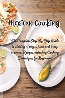 Mexican Cooking: The Complete Step-By-Step Guide to Making Tasty, Quick and Easy Mexican Recipes, including Cooking Techni...