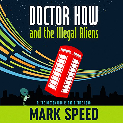Doctor How and the Illegal Aliens: The Doctor Who Is Not a Time Lord     Doctor How, Book 1              By:                                                                                                                                 Mark Speed                               Narrated by:                                                                                                                                 Mark Speed                      Length: 5 hrs and 50 mins     1 rating     Overall 3.0