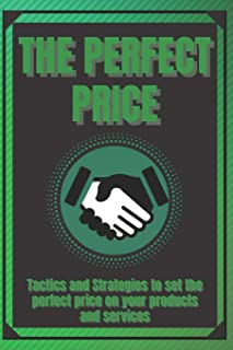 The Perfect Price: Tactics and Strategies to set the perfect price on your products and services!