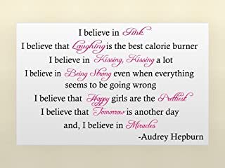 Audrey Hepburn I believe in pink I believe that laughing is the best calorie burner I believe in kissing, kissing a lot I believe in being strong even when everything seems to be going wrong I believe that happy girls are the prettiest I believe that tomorrow is another day and, I believe in miracles inspirational wall art wall sayings quotes