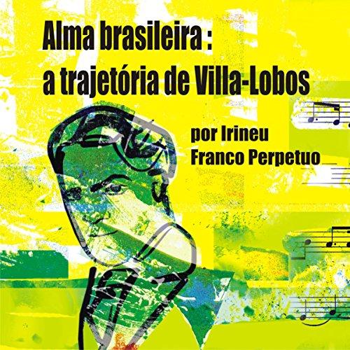 Alma Brasileira: a Trajetória de Villa-Lobos [Brazilian Soul: Villa-Lobos's Path] audiobook cover art