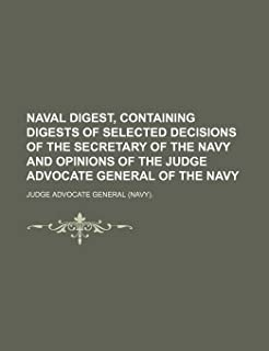 Naval Digest, Containing Digests of Selected Decisions of the Secretary of the Navy and Opinions of the Judge Advocate Gen...
