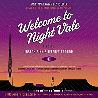 Welcome to Night Vale     A Novel              By:                                                                                                                                 Joseph Fink,                                                                                        Jeffrey Cranor                               Narrated by:                                                                                                                                 Cecil Baldwin,                                                                                        Dylan Marron,                                                                                        Retta,                   and others                 Length: 12 hrs and 2 mins     5,641 ratings     Overall 4.4