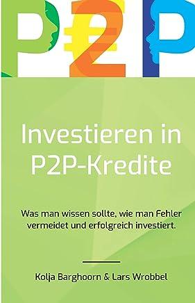 Investieren in P2P Kredite: Was man wissen sollte, wie man Fehler vermeidet und erfolgreich investiert : B�cher