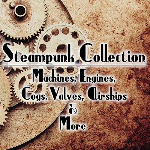Steampunk Collection: Machines, Engines, Cogs, Valves, Airships & More