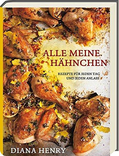 Alle meine Hähnchen - Rezepte für jeden Tag und jeden Anlass - Kochbuch mit über 100 Rezepten rund um Hühnchen