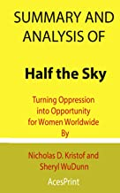Summary and Analysis of Half the Sky: Turning Oppression into Opportunity for Women Worldwide By Nicholas D. Kristof and S...
