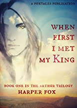 When First I Met My King: Book One in the Arthur Trilogy