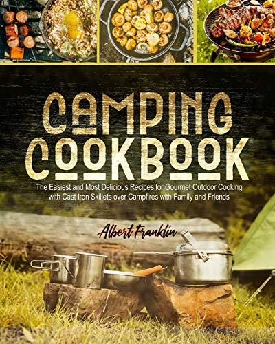 CAMPING COOKBOOK: The Easiest and Most Delicious Recipes for Gourmet Outdoor Cooking with Cast Iron Skillets over Campfires with Family and Friends