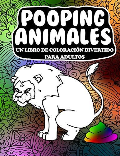 Pooping Animales Un Libro De Coloración Divertido Para Adultos: Un libro de colorear para adultos hilarante y que alivia el estrés (Pooping Animals A Funny Coloring Book for Adults)