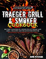 Traeger Grill & Smoker Cookbook.: Become A Master Of A Wood Pellet Smoke and Grill, Healthy And Delicious Recipes For Beginners And More Advanced Users.