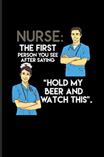 Nurse: The First Person You See After Saying 'Hold My Beer And Watch This': Cool Practitioner & Educator Journal For Medicine Memes & Witty Medical Science Jokes Fans - 6x9 - 100 Blank Lined Pages