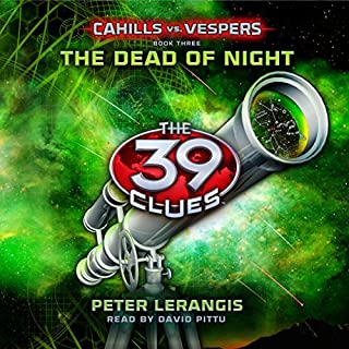 The Dead of Night     The 39 Clues: Cahills vs. Vespers Book 3              Written by:                                                                                                                                 Peter Lerangis                               Narrated by:                                                                                                                                 David Pittu                      Length: 4 hrs and 44 mins     1 rating     Overall 5.0