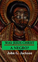 Was Jesus Christ A Negro?: And The African Origin of the Myths & Legends of the Garden of Eden