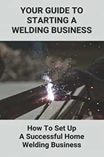 Your Guide To Starting A Welding Business: How To Set Up A Successful Home Welding Business: Welding Business Preparation