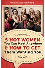 5 Hot Women You Can Meet Anywhere: How to Get Them Approaching You Kindle Edition