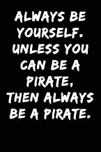 Always be Yourself Unless You Can be a Pirate Then Always be a Pirate: Notebook Journal (Lined Journal Notebook Funny Home Work Desk Humor Journaling Black with Lined Pages)