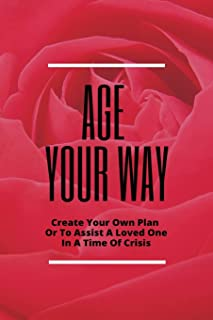 Age Your Way: Create Your Own Plan Or To Assist A Loved One In A Time Of Crisis: Avoid The Heartbreak
