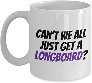Longboard Mug - Funny Longboarder Gift - Longboarding Present - Can't We All Just Get A Longboard?