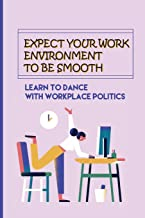 Expect Your Work Environment To Be Smooth: Learn To Dance With Workplace Politics: How To Identify The Dirty Tricks