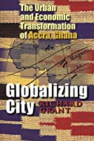 Globalizing City: The Urban and Economic Transformation of Accra, Ghana (Space, Place, and Society)