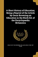 A Short History of Education; Being a Reprint of the Article by Oscar Browning on Education in the Ninth Ed. of the Encyclopaedia Britannica