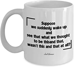 Suppose We suddenly wake up Jack Kerouac Coffee Mug, Funny, Cup, Tea, Gift For Christmas, Father's day, Xmas, Dad, Anniversary, Mother's day, Papa, Heart