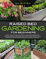 Raised Bed Gardening for Beginners: The Ultimate Guide to Starting a Vegetable Garden and Growing Vegetable and Plants Successfully!