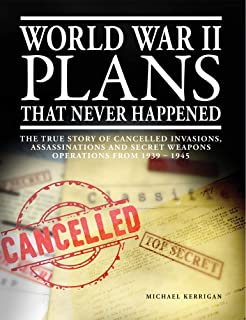 World War II Plans That Never Happened: The True Story of Cancelled Invasions, Assassinations and Secret Weapons Operation...