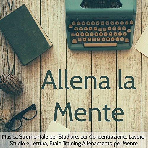 Allena la Mente – Musica Strumentale per Studiare, per Concentrazione, Lavoro, Studio e Lettura, Brain Training Allenamento per Mente