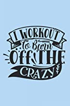 I Workout To Burn Off The Crazy: Workout Journal A Daily Fitness Log (Gym Diary)