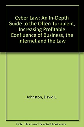 Cyber Law: An In-Depth Guide to the Often Turbulent, Increasing Profitable Confluence of Business, the Internet and the Law