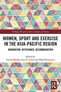 Women, Sport and Exercise in the Asia-Pacific Region: Domination, Resistance, Accommodation (Routledge Research in Sport, Culture and Society Book 104)