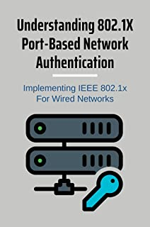 Understanding 802.1X Port-Based Network Authentication: Implementing IEEE 802.1x For Wired Networks: 802.1 X Port Based Au...