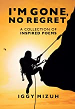 I'm Gone, No Regret: A collection of inspired poems