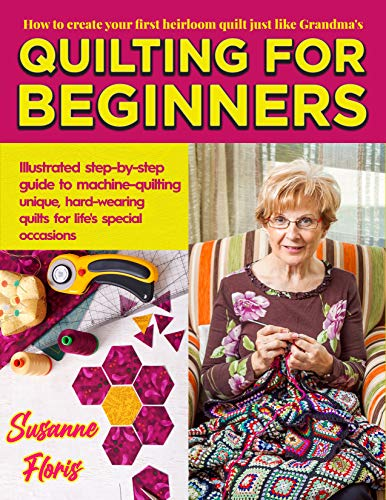 QUILTING FOR BEGINNERS : How To Create Your First Heirloom Quilt Just Like Grandma's. Illustrated Step-by-Step Guide to Machine-Quilting Unique, Hard-Wearing Quilts for Life's Special Occasions