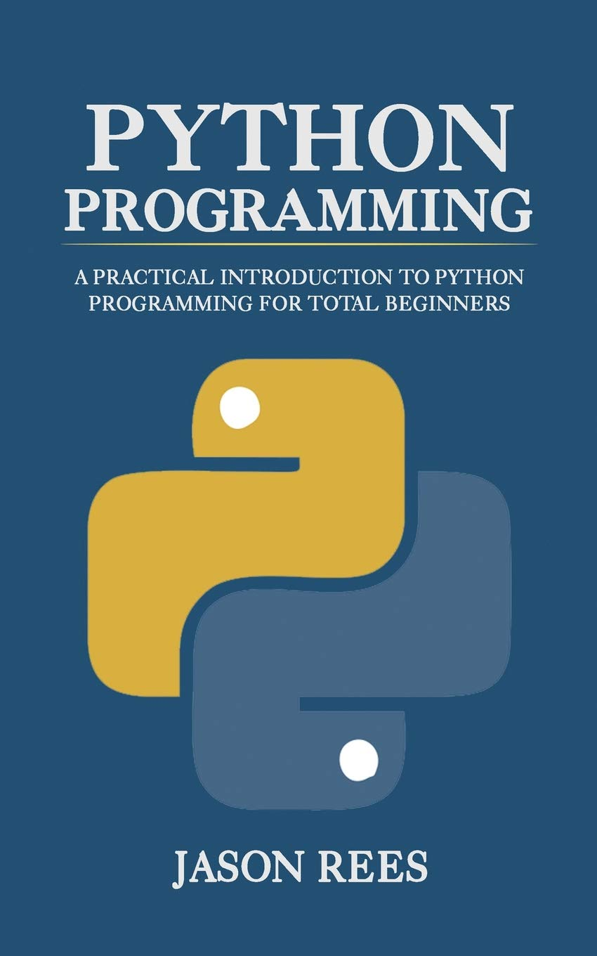 Python Programming: A Practical Introduction To Python Programming For Total Beginners