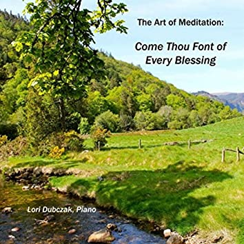 The Art of Meditation: Come Thou Font of Every Blessing