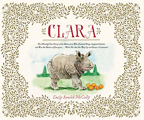 Image of Clara: The (Mostly) True Story of the Rhinoceros who Dazzled Kings, Inspired Artists, and Won the Hearts of Everyone . . . While She Ate Her Way Up and Down a
