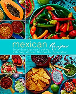 Mexican Recipes: Enjoy Easy Mexican Cooking with Easy Mexican Recipes for Every Meal (3rd Edition) by [BookSumo Press]