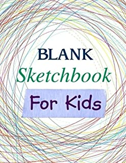 BLANK Sketchbook for Kids (Extra Large-Made with Standard White Paper-Best for Crayons, Colored Pencils, Watercolor Paints and Very Light Fine Tip Markers) (Volume 1)