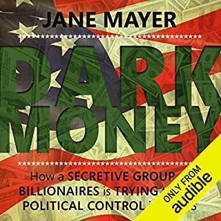 Dark Money     How a secretive group of billionaires is trying to buy political control in the US              By:                                                                                                                                 Jane Mayer                               Narrated by:                                                                                                                                 Laurel Lefkow                      Length: 16 hrs and 33 mins     13 ratings     Overall 4.8