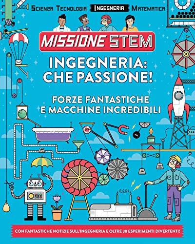 Ingegneria: che passione! Forze fantastiche e macchine incredibili. Missione Stem. Ediz. a colori