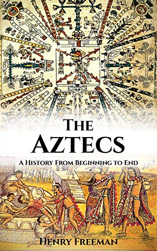 Aztec Civilization: A History From Beginning to End