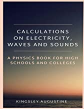 Calculations on Electricity, Waves and Sounds: A Physics Book for Highs Schools and Colleges