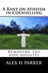A Rant on Atheism in Counselling: Removing the God Goggles Paperback