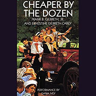 Cheaper by the Dozen                   By:                                                                                                                                 Frank B. Gilbreth,                                                                                        Ernestine Gilbreth Carey                               Narrated by:                                                                                                                                 Dana Ivey                      Length: 6 hrs and 4 mins     360 ratings     Overall 4.6