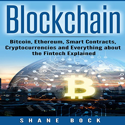 Blockchain: Bitcoin, Ethereum, Smart Contracts, Cryptocurrencies and Everything About the Fintech Explained audiobook cover art