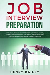 Job Interview Preparation: A Practical Guide to Be More Confident, Overcome Anxiety, Have the Winning Approach and Get Any...